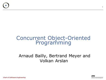 Chair of Software Engineering 1 Concurrent Object-Oriented Programming Arnaud Bailly, Bertrand Meyer and Volkan Arslan.