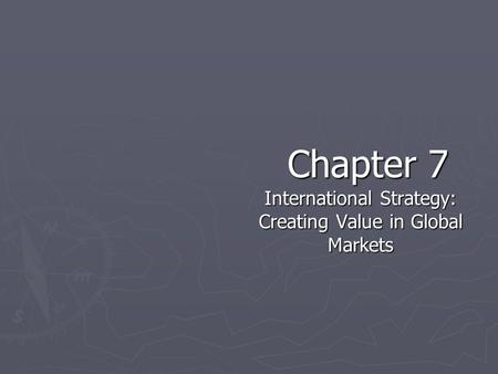 Chapter 7 International Strategy: Creating Value in Global Markets.