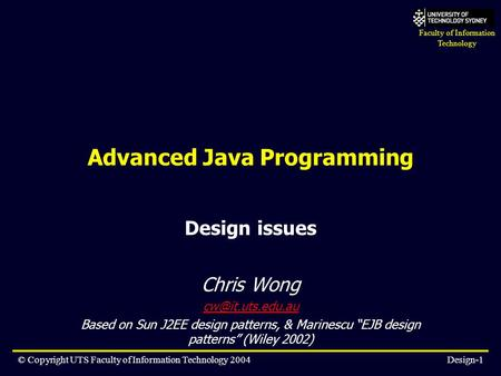 Faculty of Information Technology © Copyright UTS Faculty of Information Technology 2004Design-1 Advanced Java Programming Design issues Chris Wong