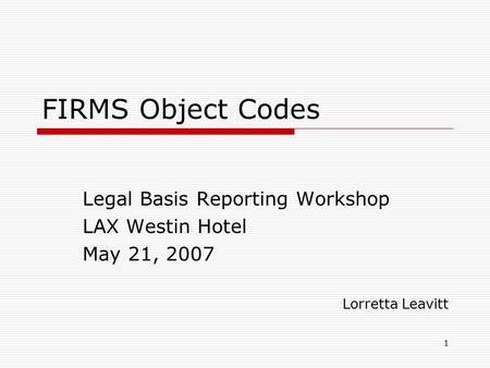 1 FIRMS Object Codes Legal Basis Reporting Workshop LAX Westin Hotel May 21, 2007 Lorretta Leavitt.