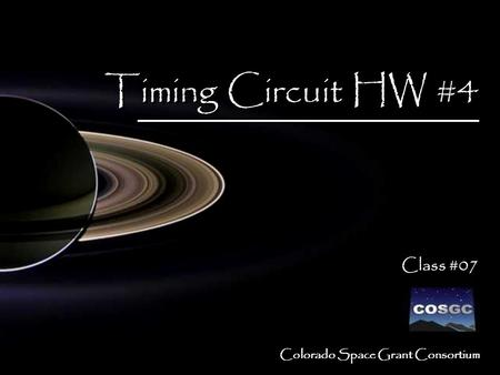 Colorado Space Grant Consortium Timing Circuit HW #4 Class #07 Timing Circuit HW #4 Class #07.