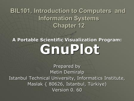 BIL101, Introduction to Computers and Information Systems Chapter 12 A Portable Scientific Visualization Program: GnuPlot Prepared by Metin Demiralp Istanbul.