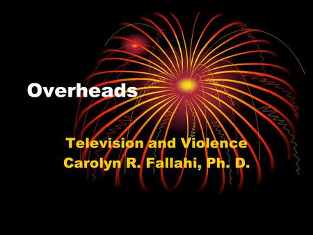 Overheads Television and Violence Carolyn R. Fallahi, Ph. D.