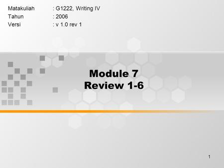 1 Module 7 Review 1-6 Matakuliah: G1222, Writing IV Tahun: 2006 Versi: v 1.0 rev 1.