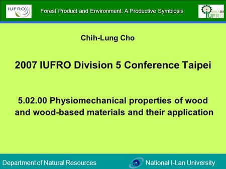 2007 IUFRO Division 5 Conference Taipei 5.02.00 Physiomechanical properties of wood and wood-based materials and their application Chih-Lung Cho Department.