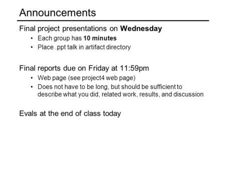 Announcements Final project presentations on Wednesday Each group has 10 minutes Place.ppt talk in artifact directory Final reports due on Friday at 11:59pm.