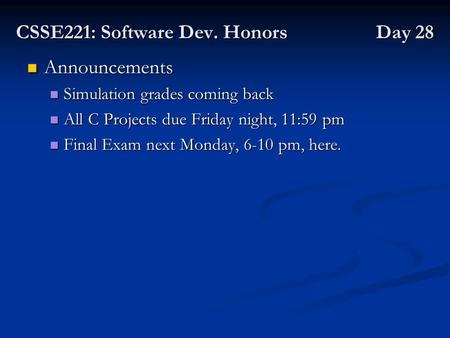 CSSE221: Software Dev. Honors Day 28 Announcements Announcements Simulation grades coming back Simulation grades coming back All C Projects due Friday.