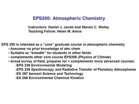 "EPS200: Atmospheric Chemistry Instructors: Daniel J. Jacob and Steven C. Wofsy Teaching Fellow: Helen M. Amos EPS 200 is intended as a ""core"" graduate."
