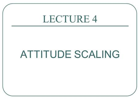 LECTURE 4 ATTITUDE SCALING.