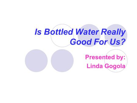 Is Bottled Water Really Good For Us? Presented by: Linda Gogola.