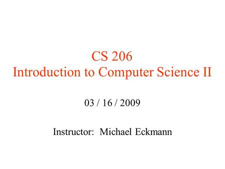 CS 206 Introduction to Computer Science II 03 / 16 / 2009 Instructor: Michael Eckmann.