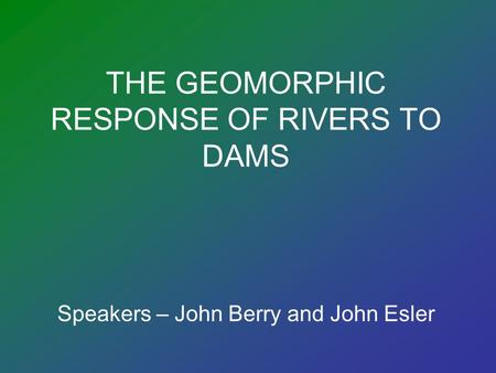 THE GEOMORPHIC RESPONSE OF RIVERS TO DAMS Speakers – John Berry and John Esler.