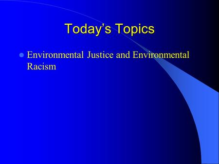 Today's Topics Environmental Justice and Environmental Racism.