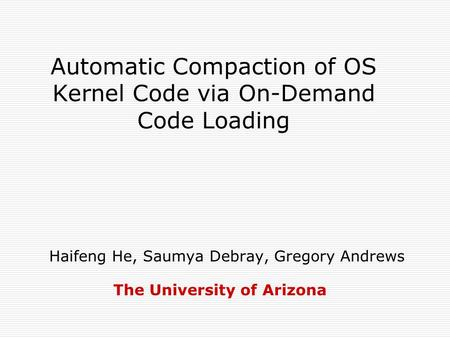 Automatic Compaction of OS Kernel Code via On-Demand Code Loading Haifeng He, Saumya Debray, Gregory Andrews The University of Arizona.