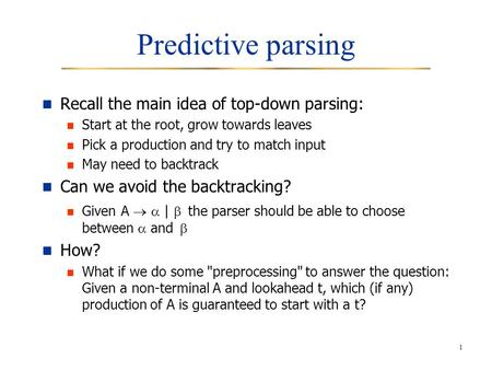 1 Predictive parsing Recall the main idea of top-down parsing: Start at the root, grow towards leaves Pick a production and try to match input May need.