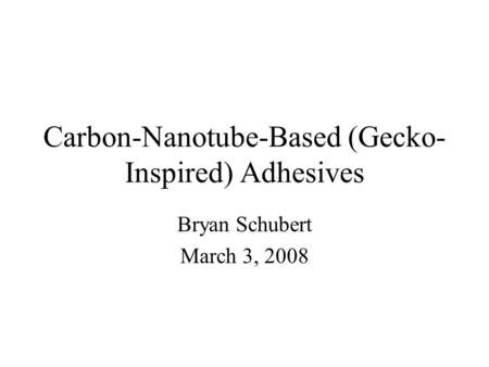 Carbon-Nanotube-Based (Gecko- Inspired) Adhesives Bryan Schubert March 3, 2008.