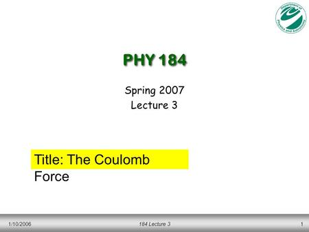 1/10/2006184 Lecture 31 PHY 184 Spring 2007 Lecture 3 Title: The Coulomb Force.