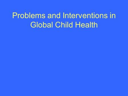 Problems and Interventions in Global Child Health.