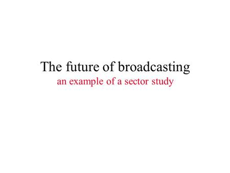 The future of broadcasting an example of a sector study.