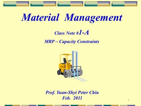 1 Prof. Yuan-Shyi Peter Chiu Feb. 2011 Material Management Class Note # 1-A MRP – Capacity Constraints.