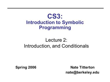 CS3: Introduction to Symbolic Programming Spring 2006Nate Titterton Lecture 2: Introduction, and Conditionals.