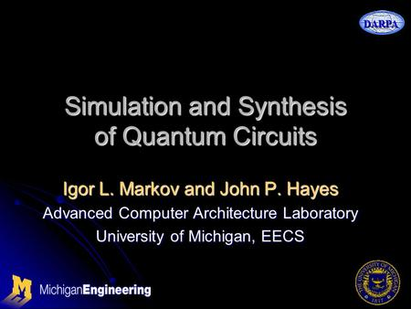 DARPA Simulation and Synthesis of Quantum Circuits Igor L. Markov and John P. Hayes Advanced Computer Architecture Laboratory University of Michigan, EECS.