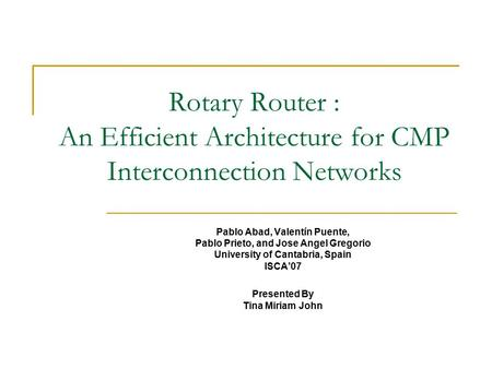 Rotary Router : An Efficient Architecture for CMP Interconnection Networks Pablo Abad, Valentín Puente, Pablo Prieto, and Jose Angel Gregorio University.