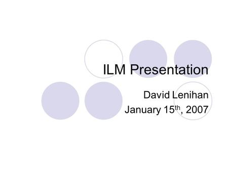 ILM Presentation David Lenihan January 15 th, 2007.