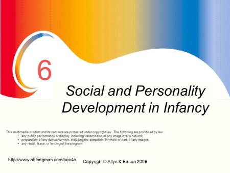 Copyright © Allyn & Bacon 2006 6 Prenatal Development And Birth Social and Personality Development in Infancy This multimedia.