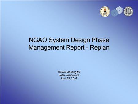 NGAO System Design Phase Management Report - Replan NGAO Meeting #6 Peter Wizinowich April 25, 2007.
