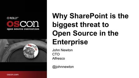Why SharePoint is the biggest threat to Open Source in the Enterprise John Newton CTO