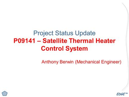 EDGE™ Project Status Update P09141 – Satellite Thermal Heater Control System Anthony Berwin (Mechanical Engineer)