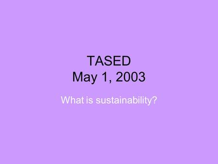 TASED May 1, 2003 What is sustainability?. What does sustainability mean? There are many definitions and disagreements… A commonly cited definition is.