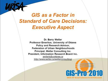 GIS as a Factor in Standard of Care Decisions: Executive Aspect Dr. Barry Wellar Professor Emeritus, University of Ottawa Policy and Research Advisor,