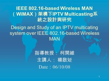1 IEEE 802.16-based Wireless MAN ( WiMAX )架構下 IPTV Multicasting 系 統之設計與研究 Design and Study of an IPTV multicating system over IEEE 802.16-based Wireless.