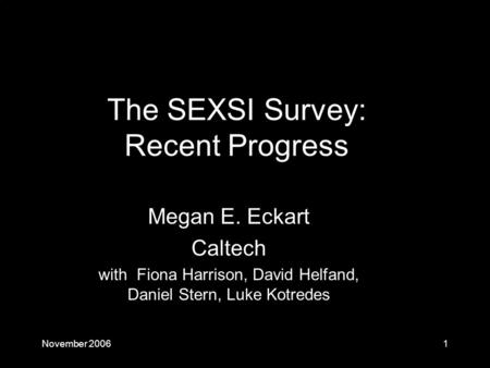 November 20061 Megan E. Eckart Caltech with Fiona Harrison, David Helfand, Daniel Stern, Luke Kotredes The SEXSI Survey: Recent Progress.