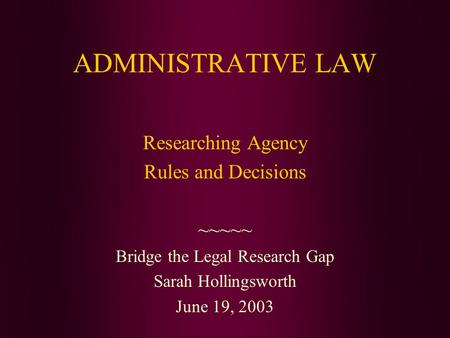 ADMINISTRATIVE LAW Researching Agency Rules and Decisions ~~~~~ Bridge the Legal Research Gap Sarah Hollingsworth June 19, 2003.