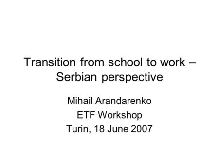 Transition from school to work – Serbian perspective Mihail Arandarenko ETF Workshop Turin, 18 June 2007.