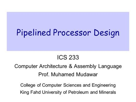 Pipelined Processor Design ICS 233 Computer Architecture & Assembly Language Prof. Muhamed Mudawar College of Computer Sciences and Engineering King Fahd.