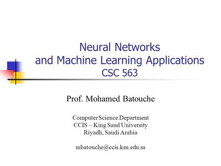 Neural Networks and Machine Learning Applications CSC 563 Prof. Mohamed Batouche Computer Science Department CCIS – King Saud University Riyadh, Saudi.