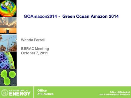 Wanda Ferrell BERAC Meeting October 7, 2011 GOAmazon2014 - Green Ocean Amazon 2014 Office of Science Office of Biological and Environmental Research Office.