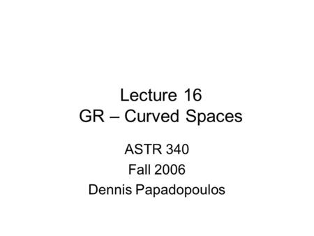 Lecture 16 GR – Curved Spaces ASTR 340 Fall 2006 Dennis Papadopoulos.