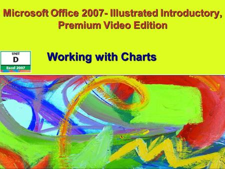 Microsoft Office 2007- Illustrated Introductory, Premium Video Edition Working with Charts.