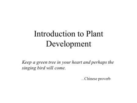 Introduction to Plant Development Keep a green tree in your heart and perhaps the singing bird will come....Chinese proverb.