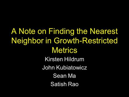 A Note on Finding the Nearest Neighbor in Growth-Restricted Metrics Kirsten Hildrum John Kubiatowicz Sean Ma Satish Rao.