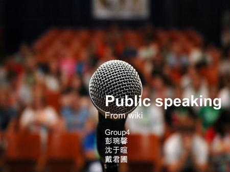 Public speaking From wiki Group4 彭琬馨 沈于暄 戴君圃. ★ Public speaking: the process of speaking to a group of people in a structured, deliberate manner intended.