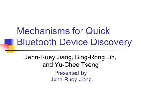 Mechanisms for Quick Bluetooth Device Discovery Jehn-Ruey Jiang, Bing-Rong Lin, and Yu-Chee Tseng Presented by Jehn-Ruey Jiang.