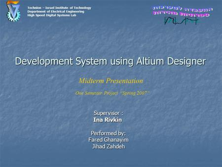 Development System using Altium Designer Supervisor : Ina Rivkin Performed by: Fared Ghanayim Jihad Zahdeh Technion – Israel Institute of Technology Department.
