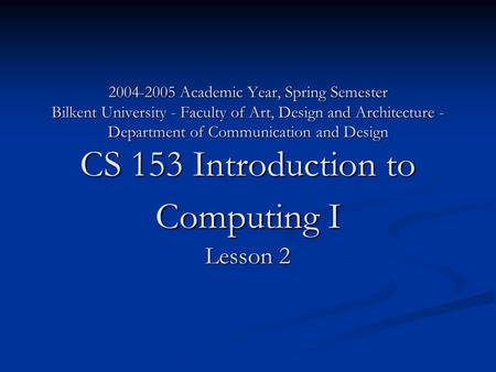 2004-2005 Academic Year, Spring Semester Bilkent University - Faculty <strong>of</strong> Art, Design and Architecture - Department <strong>of</strong> Communication and Design CS 153 Introduction.