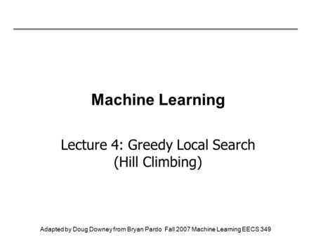 Adapted by Doug Downey from Bryan Pardo Fall 2007 Machine Learning EECS 349 Machine Learning Lecture 4: Greedy Local Search (Hill Climbing)